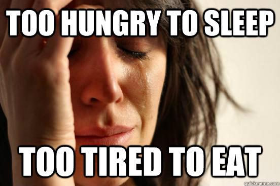 too hungry to sleep too tired to eat - too hungry to sleep too tired to eat  First World Problems