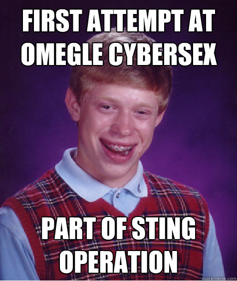 first attempt at omegle cybersex Part of sting operation - first attempt at omegle cybersex Part of sting operation  Bad Luck Brian