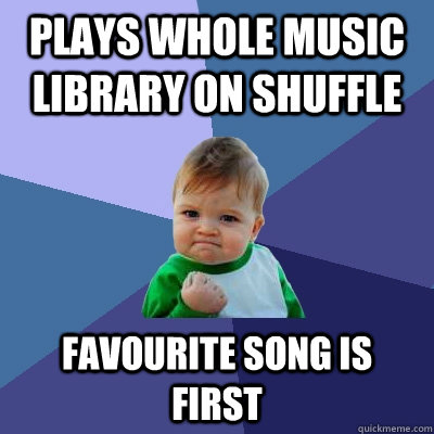 plays whole music library on shuffle favourite song is first - plays whole music library on shuffle favourite song is first  Success Kid