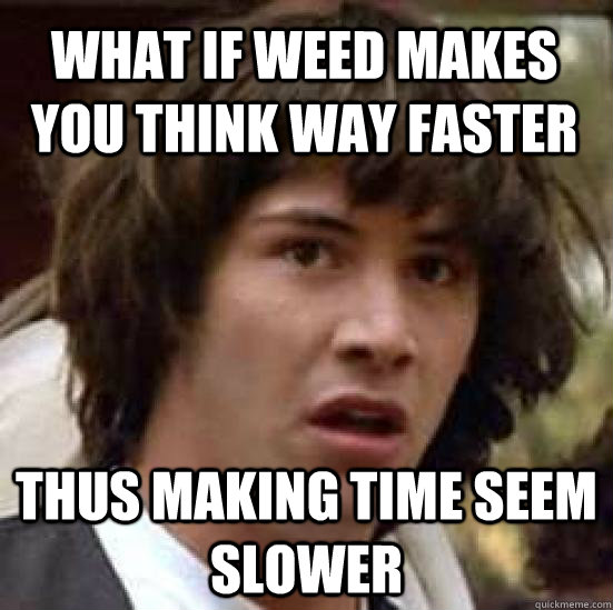 What if weed makes you think way faster thus making time seem slower - What if weed makes you think way faster thus making time seem slower  conspiracy keanu