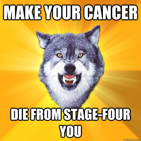 Make your cancer die from stage-four you - Make your cancer die from stage-four you  Courage Wolf