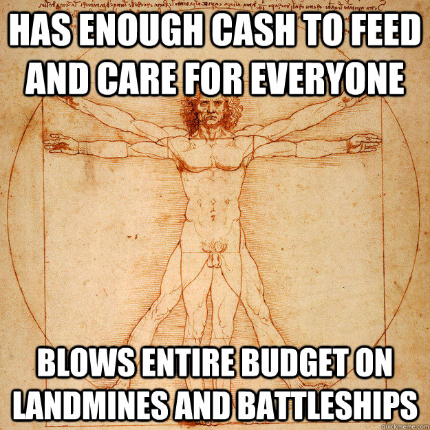 Has enough cash to feed and care for everyone blows entire budget on landmines and battleships