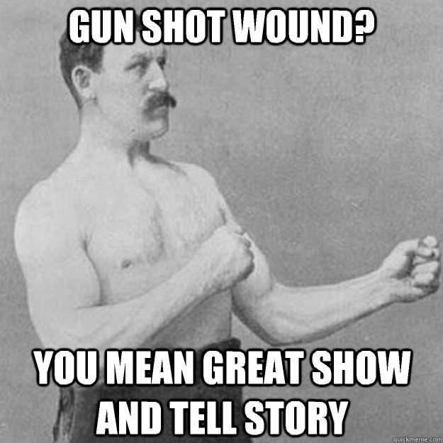 Gun shot wound? You mean great show and tell story - Gun shot wound? You mean great show and tell story  overly manly man