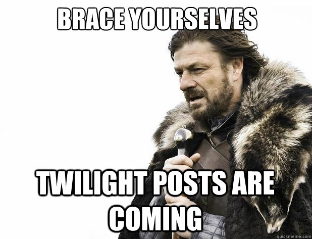 Brace yourselves Twilight posts are coming - Brace yourselves Twilight posts are coming  Misc