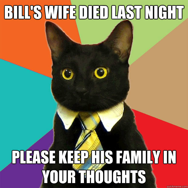 Bill's wife died last night Please keep his family in your thoughts - Bill's wife died last night Please keep his family in your thoughts  Business Cat