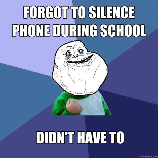 Forgot to silence phone during school Didn't have to - Forgot to silence phone during school Didn't have to  Forever Alone Success Kid