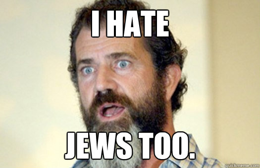 I hate  Jews too.  Lax Bro Mel Gibson