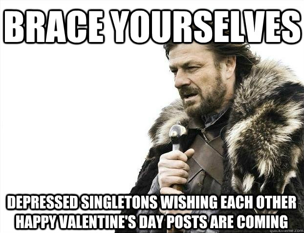 Brace yourselves depressed singletons wishing each other happy valentine's day posts are coming - Brace yourselves depressed singletons wishing each other happy valentine's day posts are coming  BRACEYOSELVES