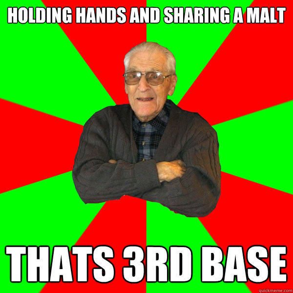 holding hands and sharing a malt thats 3rd base - holding hands and sharing a malt thats 3rd base  Bachelor Grandpa