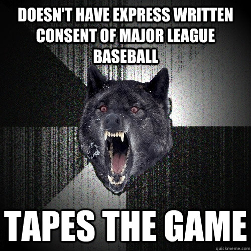 doesn't have express written consent of major league baseball tapes the game - doesn't have express written consent of major league baseball tapes the game  Insanity Wolf