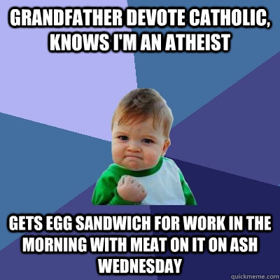Grandfather Devote catholic, knows i'm an atheist gets egg sandwich for work in the morning with meat on it on ash wednesday - Grandfather Devote catholic, knows i'm an atheist gets egg sandwich for work in the morning with meat on it on ash wednesday  Success Kid