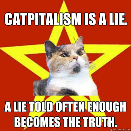 Catpitalism is a lie. A lie told often enough becomes the truth. - Catpitalism is a lie. A lie told often enough becomes the truth.  Lenin Cat
