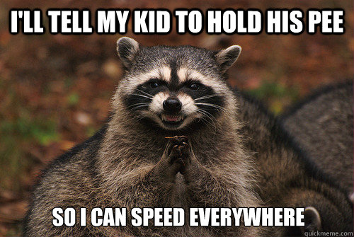I'll tell my kid to hold his pee So I can speed everywhere - I'll tell my kid to hold his pee So I can speed everywhere  Insidious Racoon 2