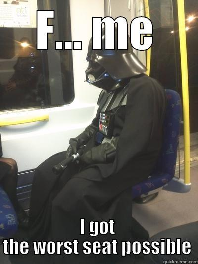 F... ME I GOT THE WORST SEAT POSSIBLE Sad Vader