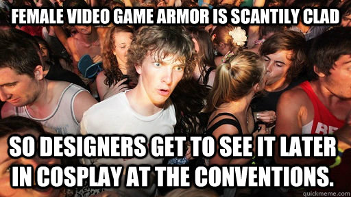 Female Video game armor is scantily clad so designers get to see it later in cosplay at the conventions. - Female Video game armor is scantily clad so designers get to see it later in cosplay at the conventions.  Sudden Clarity Clarence