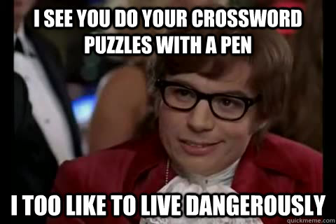 I see you do your crossword puzzles with a pen i too like to live dangerously - I see you do your crossword puzzles with a pen i too like to live dangerously  Dangerously - Austin Powers