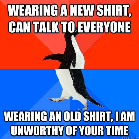 wearing a new shirt, can talk to everyone wearing an old shirt, i am unworthy of your time  - wearing a new shirt, can talk to everyone wearing an old shirt, i am unworthy of your time   Socially Awesome Awkward Penguin