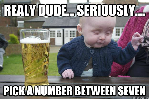 Realy dude... seriously.... Pick a number between seven  - Realy dude... seriously.... Pick a number between seven   drunk baby