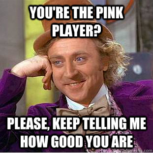 You're the pink player? Please, keep telling me how good you are - You're the pink player? Please, keep telling me how good you are  Condescending Wonka