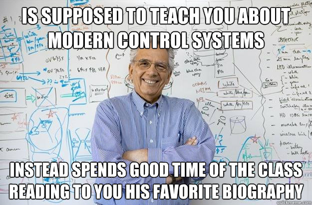 Is supposed to teach you about Modern Control Systems Instead spends good time of the class reading to you his favorite biography - Is supposed to teach you about Modern Control Systems Instead spends good time of the class reading to you his favorite biography  Engineering Professor