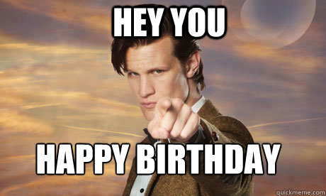 happy birthday doctor who HEY YOU Happy birthday   Doctor Who end of the world   quickmeme happy birthday doctor who