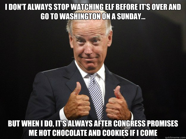 i don't always stop watching elf before it's over and go to washington on a sunday... but when i do, it's always after congress promises me hot chocolate and cookies if i come  Joe Biden