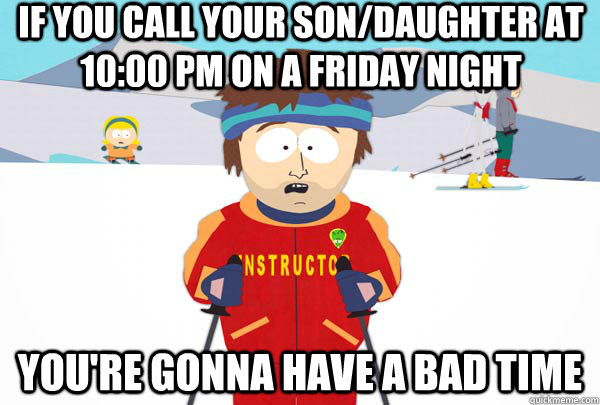 If you call your son/daughter at 10:00 PM on a Friday night You're gonna have a bad time - If you call your son/daughter at 10:00 PM on a Friday night You're gonna have a bad time  Super Cool Ski Instructor