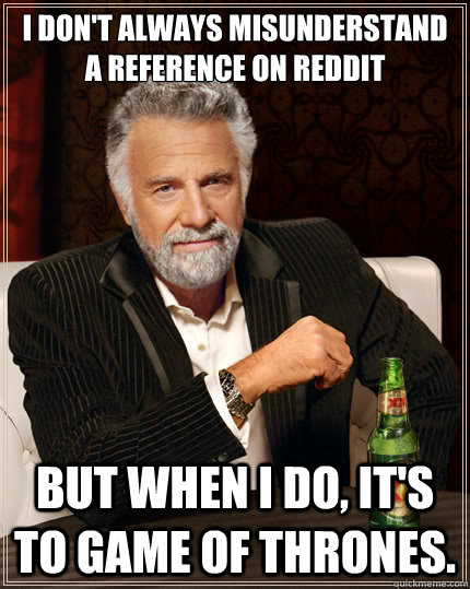 I don't always misunderstand a reference on Reddit But when i do, it's to game of thrones. - I don't always misunderstand a reference on Reddit But when i do, it's to game of thrones.  The Most Interesting Man In The World