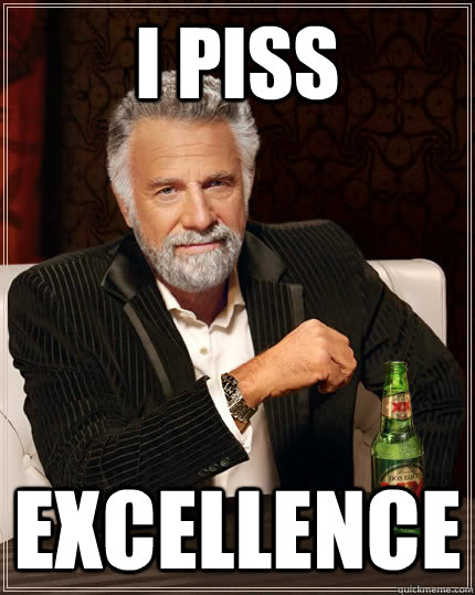 I piss Excellence  The Most Interesting Man In The World