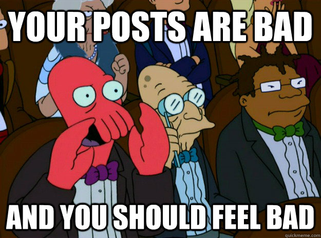 Your posts are bad  AND you SHOULD FEEL bad - Your posts are bad  AND you SHOULD FEEL bad  Zoidberg you should feel bad