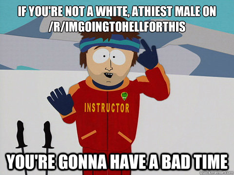 If you're not a white, athiest male on /r/imgoingtohellforthis You're gonna have a bad time