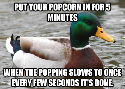Put your popcorn in for 5 minutes When the popping slows to once every few seconds it's done. - Put your popcorn in for 5 minutes When the popping slows to once every few seconds it's done.  Actual Advice Mallard