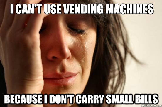 I can't use vending machines because i don't carry small bills - I can't use vending machines because i don't carry small bills  First World Problems