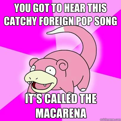 You got to hear this catchy foreign pop song It's called the macarena - You got to hear this catchy foreign pop song It's called the macarena  Slowpoke