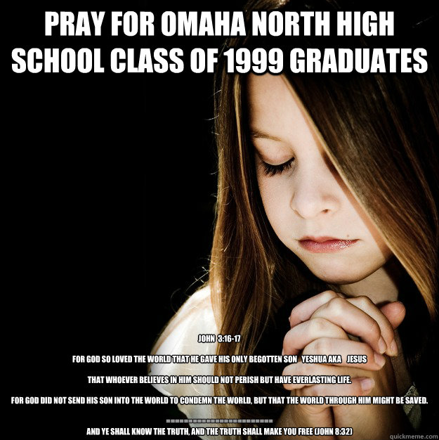 Pray for Omaha North High School Class of 1999 graduates John  3:16-17  For God so loved the world that He gave His only begotten Son   YESHUA aka    JESUS    that whoever believes in Him should not perish but have everlasting life.   For God did not send