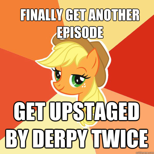 Finally get another episode Get upstaged by Derpy Twice