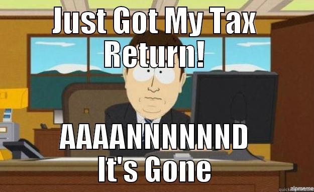 tax return - JUST GOT MY TAX RETURN! AAAANNNNNND IT'S GONE aaaand its gone