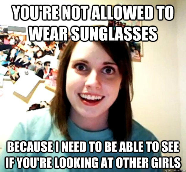 you're not allowed to wear sunglasses because i need to be able to see if you're looking at other girls  Overly Attached Girlfriend
