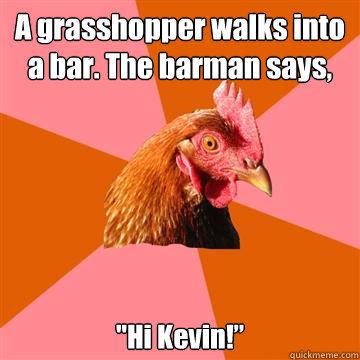 A grasshopper walks into a bar. The barman says,