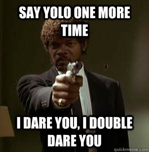 Say YOLO one more time I dare you, I double dare you