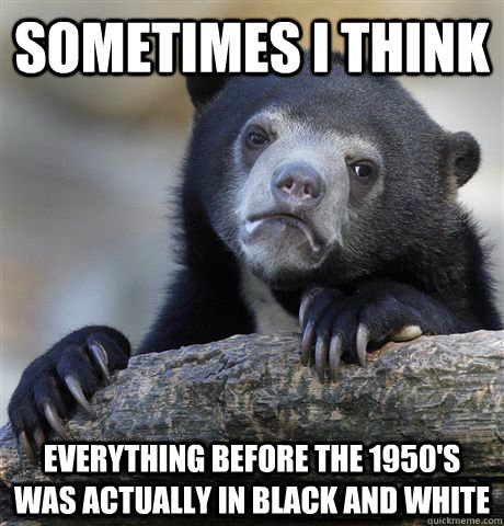 sometimes i think  everything before the 1950's was actually in black and white - sometimes i think  everything before the 1950's was actually in black and white  Confession Bear