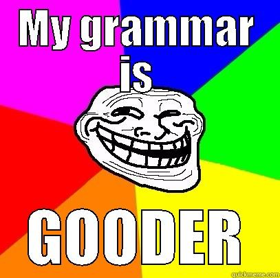 MY GRAMMAR IS GOODER Troll Face