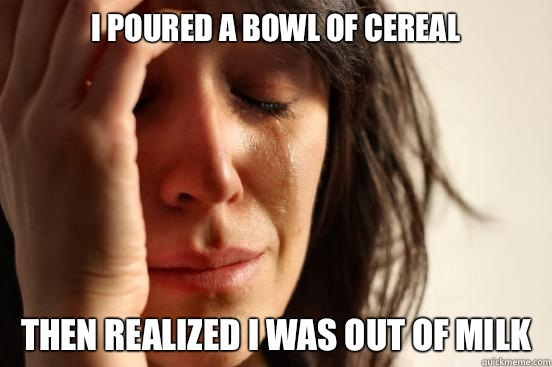 I poured a bowl of cereal Then realized I was out of milk - I poured a bowl of cereal Then realized I was out of milk  First World Problems