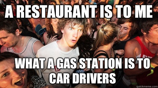 A restaurant is to me What a gas station is to car drivers - A restaurant is to me What a gas station is to car drivers  Sudden Clarity Clarence