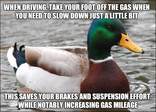 When driving, take your foot off the gas when you need to slow down just a little bit This saves your brakes and suspension effort, while notably increasing gas mileage  - When driving, take your foot off the gas when you need to slow down just a little bit This saves your brakes and suspension effort, while notably increasing gas mileage   Actual Advice Mallard