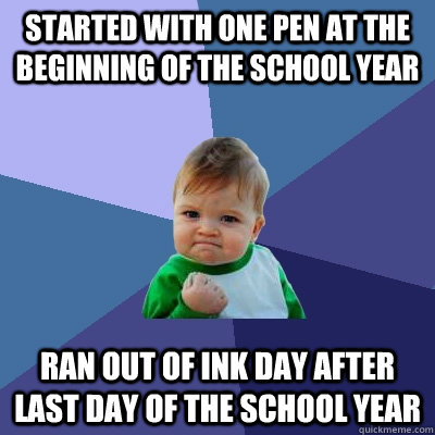Started with one pen at the beginning of the school year Ran out of ink day after last day of the school year - Started with one pen at the beginning of the school year Ran out of ink day after last day of the school year  Success Kid