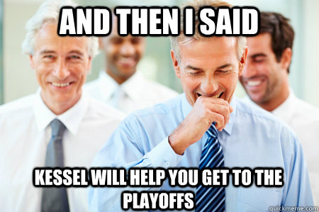 And Then I said kessel will help you get to the playoffs