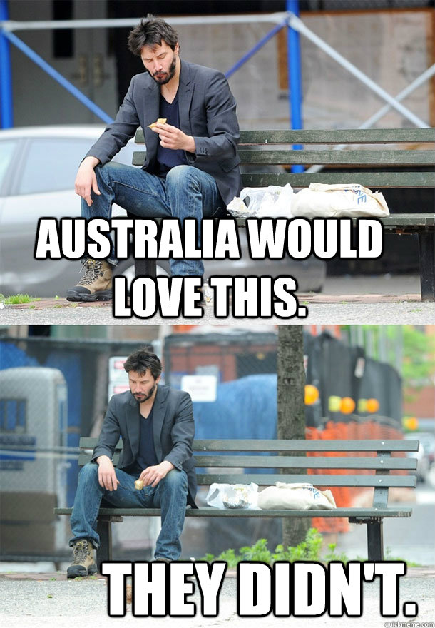 Australia would love this. They didn't.  Sad Keanu