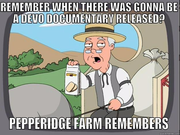 REMEMBER WHEN THERE WAS GONNA BE A DEVO DOCUMENTARY RELEASED? PEPPERIDGE FARM REMEMBERS Pepperidge Farm Remembers