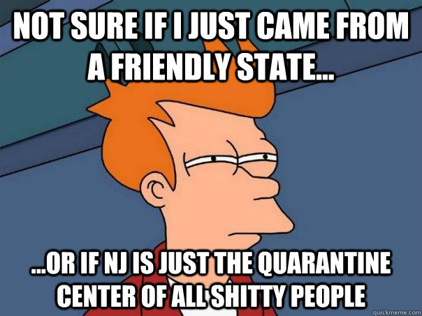 Not sure if I just came from a friendly state... ...or if NJ is just the quarantine center of all shitty people  - Not sure if I just came from a friendly state... ...or if NJ is just the quarantine center of all shitty people   Futurama Fry